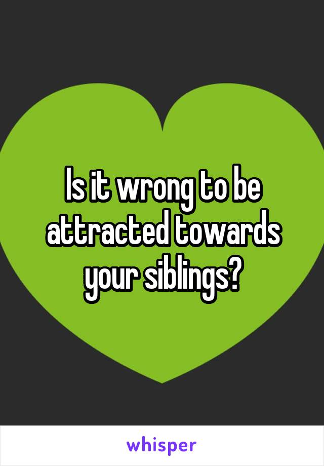 Is it wrong to be attracted towards your siblings?
