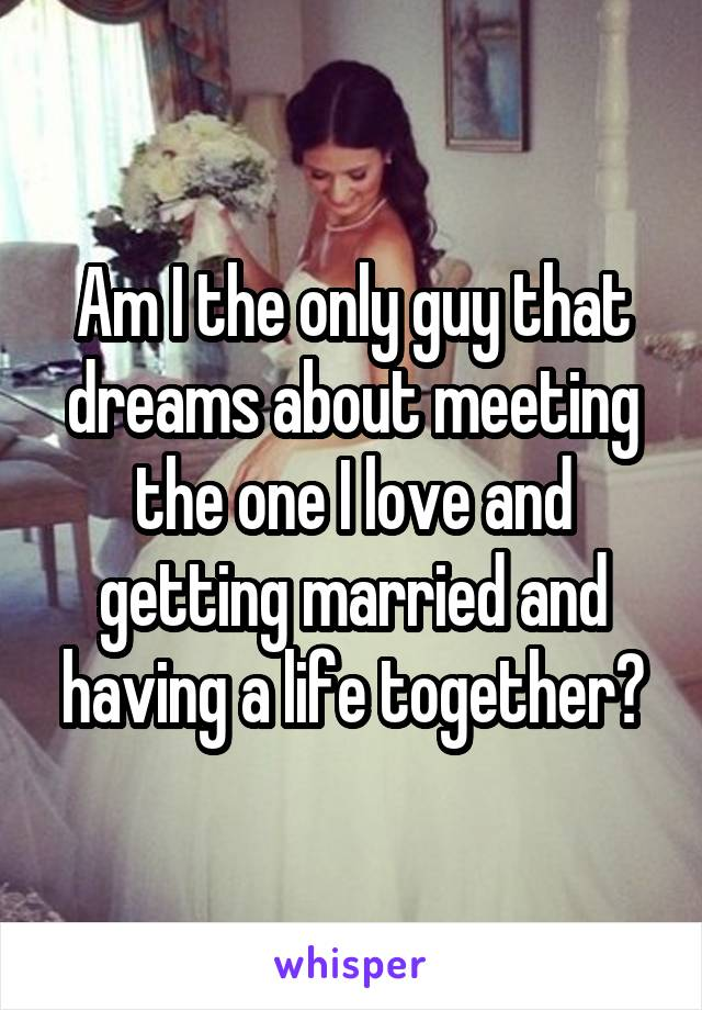 Am I the only guy that dreams about meeting the one I love and getting married and having a life together?