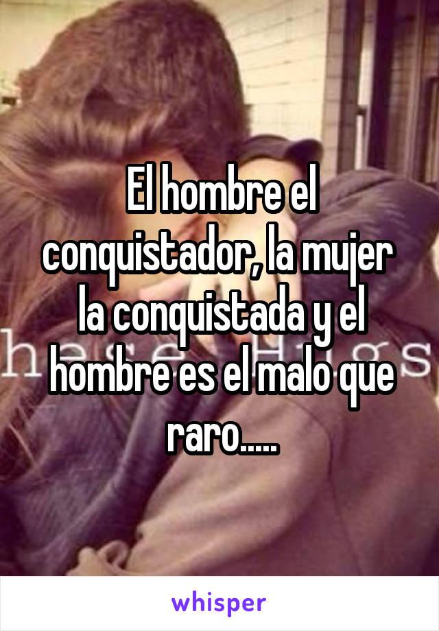 El hombre el conquistador, la mujer  la conquistada y el hombre es el malo que raro.....