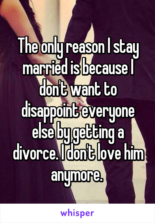 The only reason I stay married is because I don't want to disappoint everyone else by getting a divorce. I don't love him anymore.