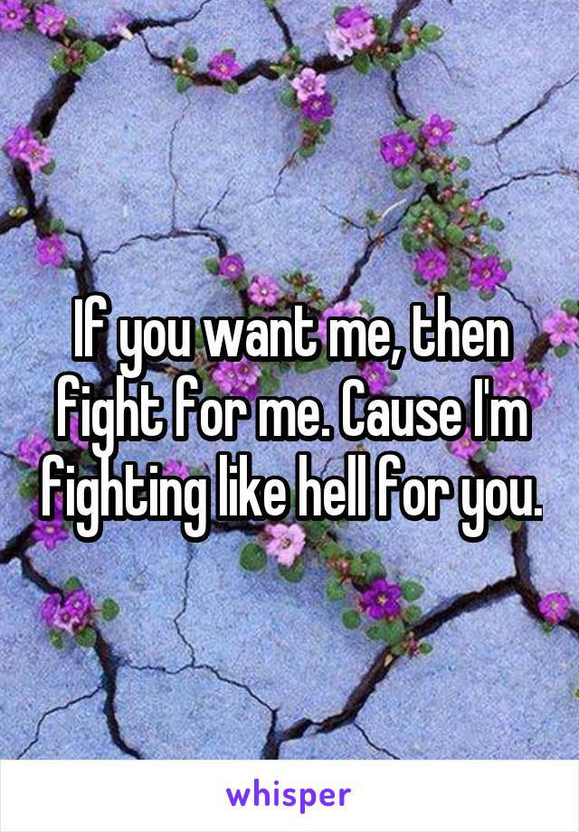 If you want me, then fight for me. Cause I'm fighting like hell for you.