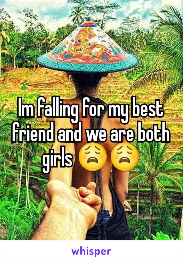 Im falling for my best friend and we are both girls 😩😩