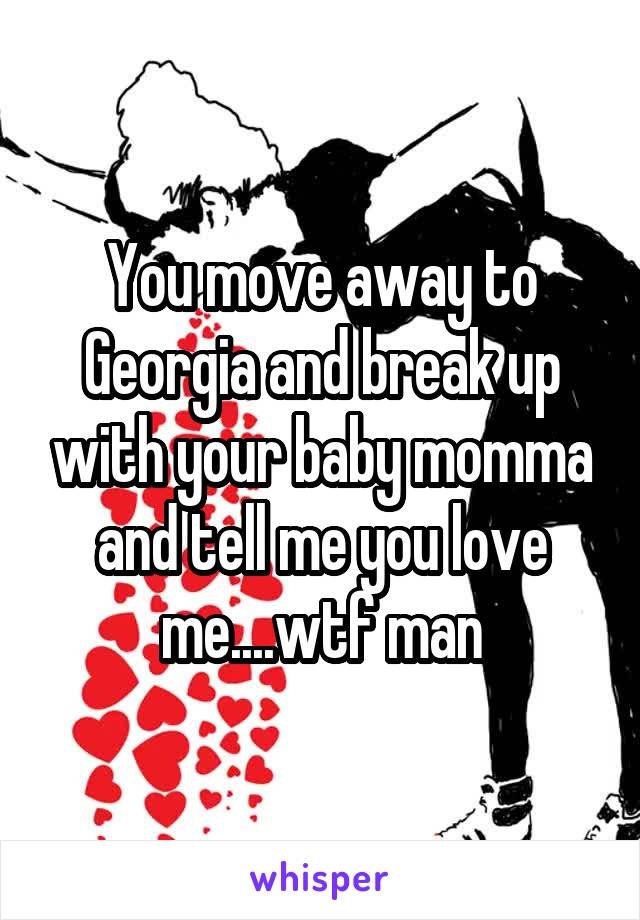 You move away to Georgia and break up with your baby momma and tell me you love me....wtf man