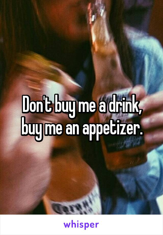 Don't buy me a drink, buy me an appetizer.