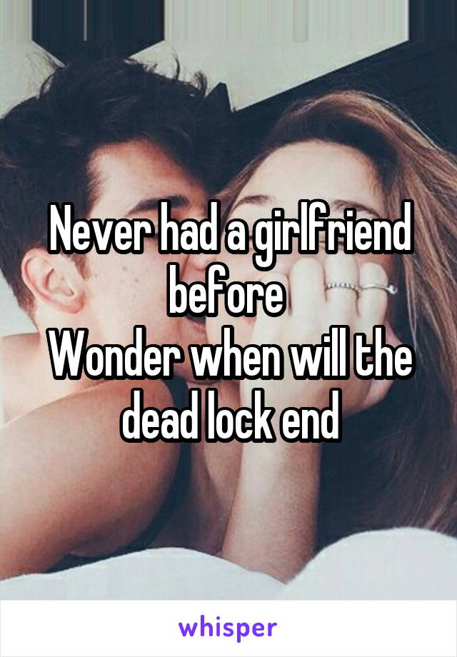 Never had a girlfriend before  Wonder when will the dead lock end