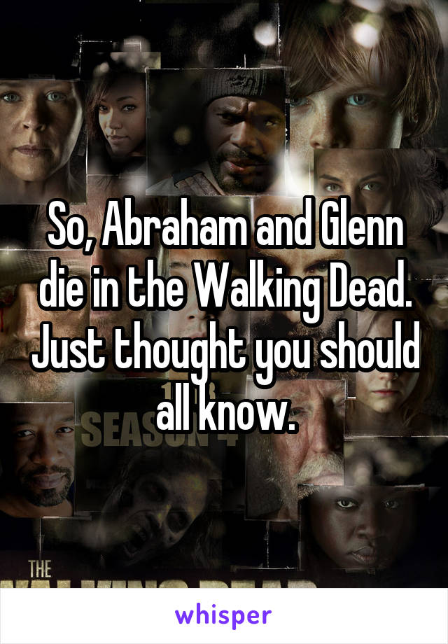 So, Abraham and Glenn die in the Walking Dead. Just thought you should all know.