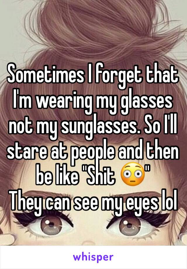 "Sometimes I forget that I'm wearing my glasses not my sunglasses. So I'll stare at people and then be like ""Shit 😳"" They can see my eyes lol"