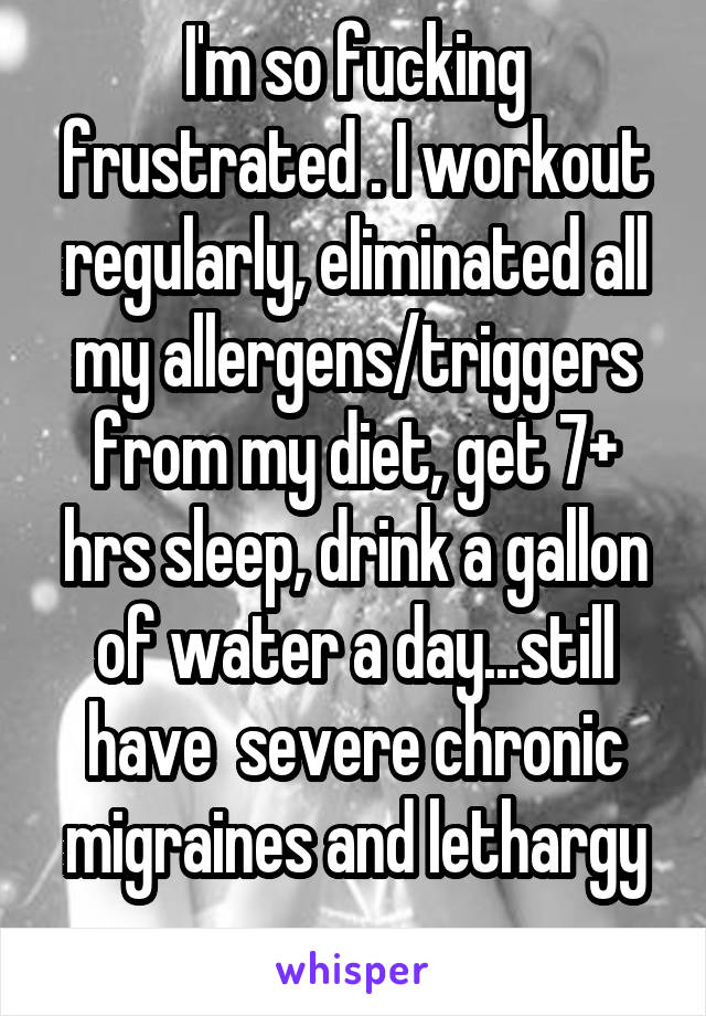 I'm so fucking frustrated . I workout regularly, eliminated all my allergens/triggers from my diet, get 7+ hrs sleep, drink a gallon of water a day...still have  severe chronic migraines and lethargy