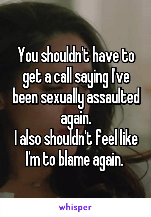 You shouldn't have to get a call saying I've been sexually assaulted again. I also shouldn't feel like I'm to blame again.