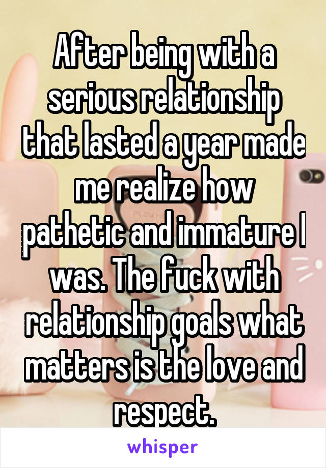 After being with a serious relationship that lasted a year made me realize how pathetic and immature I was. The fuck with relationship goals what matters is the love and respect.