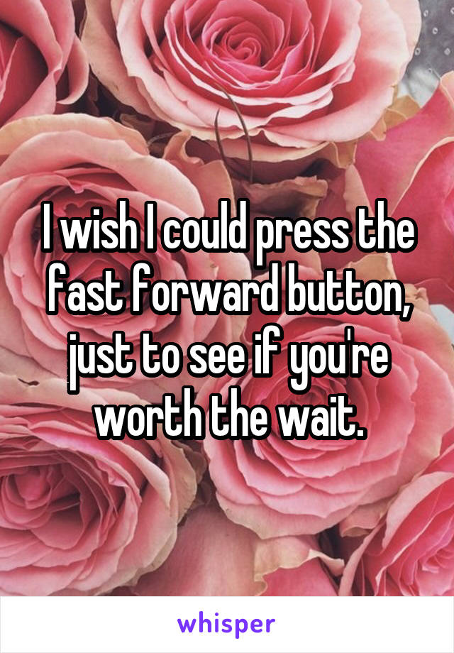 I wish I could press the fast forward button, just to see if you're worth the wait.