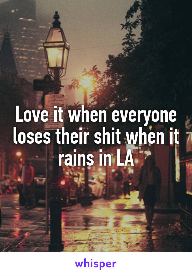 Love it when everyone loses their shit when it rains in LA
