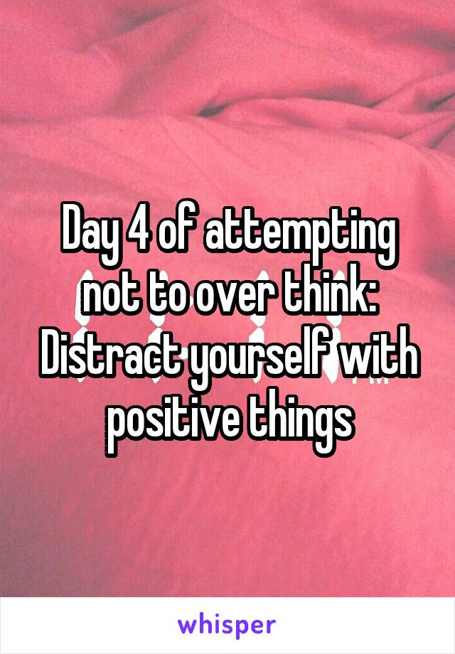 Day 4 of attempting not to over think: Distract yourself with positive things