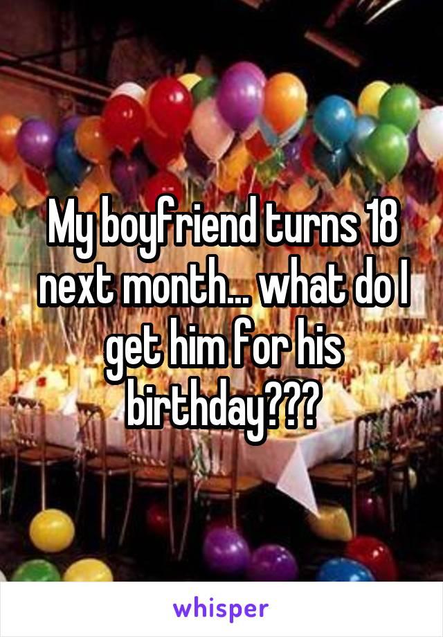 My boyfriend turns 18 next month... what do I get him for his birthday???