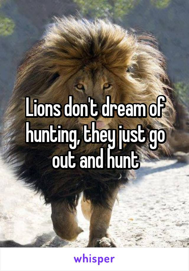 Lions don't dream of hunting, they just go out and hunt