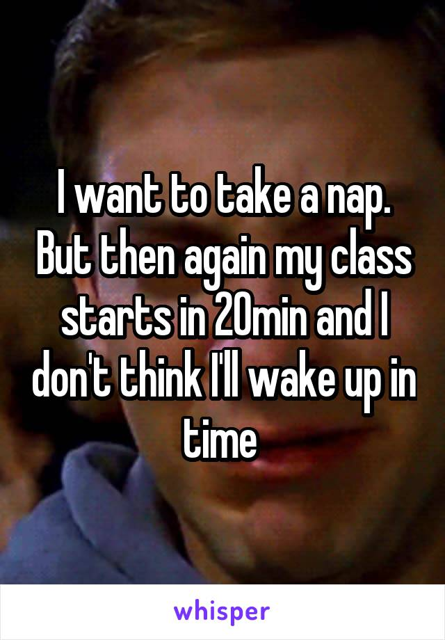 I want to take a nap. But then again my class starts in 20min and I don't think I'll wake up in time