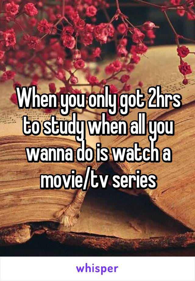 When you only got 2hrs to study when all you wanna do is watch a movie/tv series