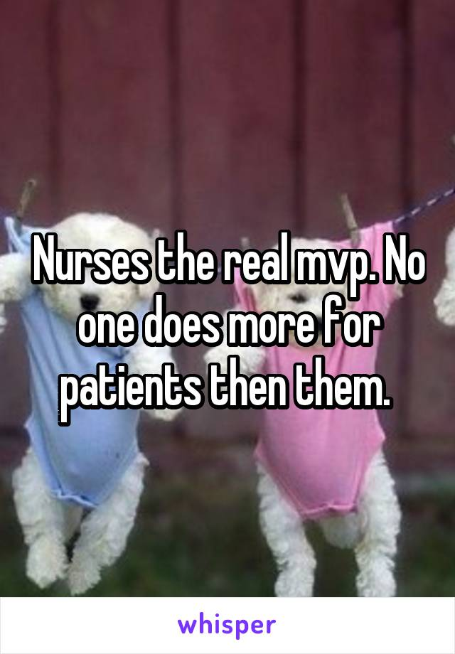 Nurses the real mvp. No one does more for patients then them.