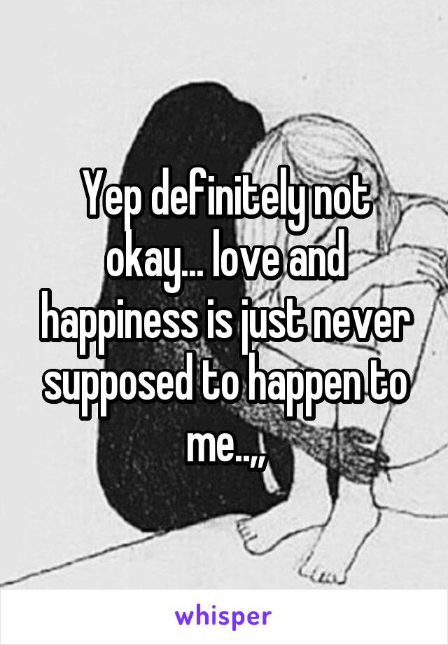 Yep definitely not okay... love and happiness is just never supposed to happen to me..,,