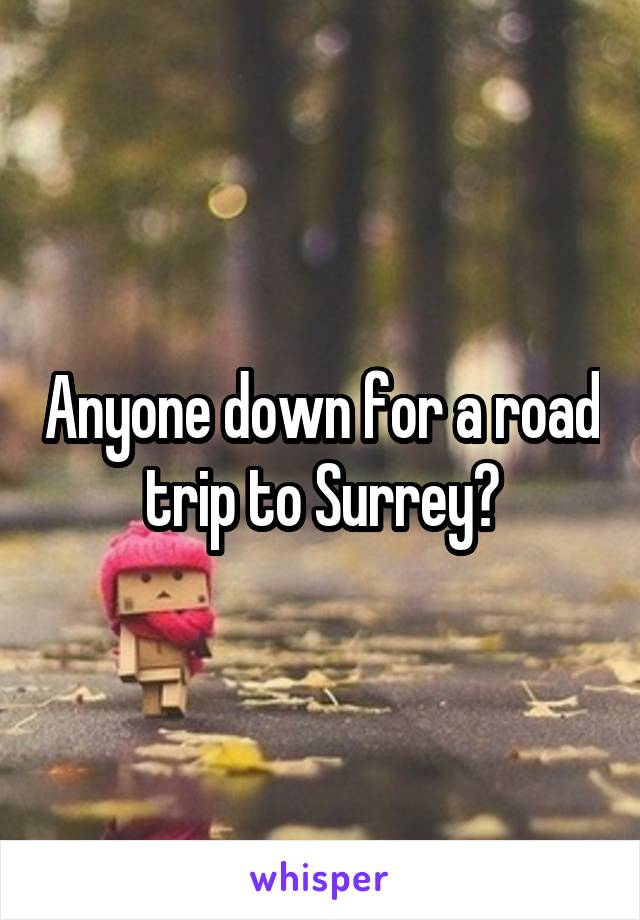 Anyone down for a road trip to Surrey?