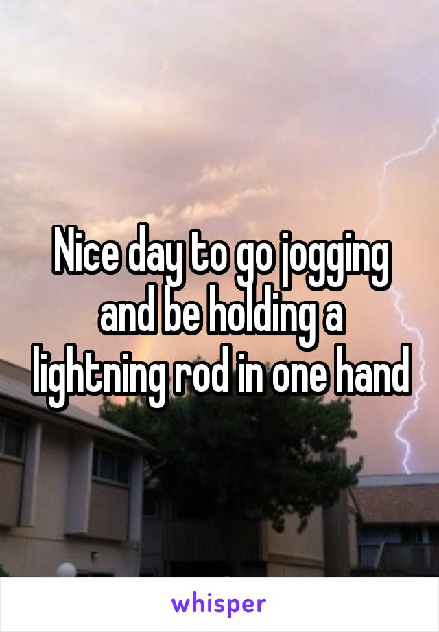 Nice day to go jogging and be holding a lightning rod in one hand
