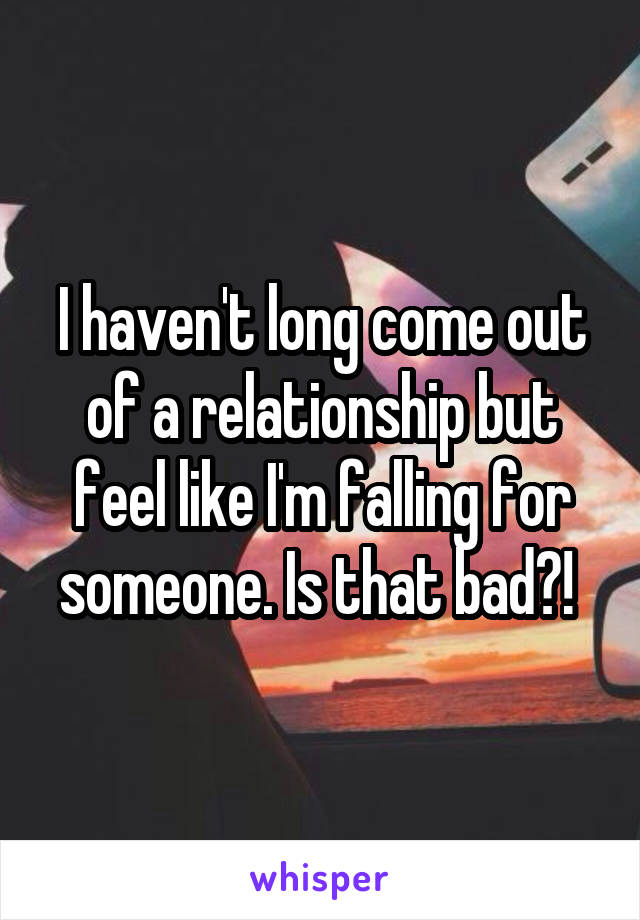 I haven't long come out of a relationship but feel like I'm falling for someone. Is that bad?!