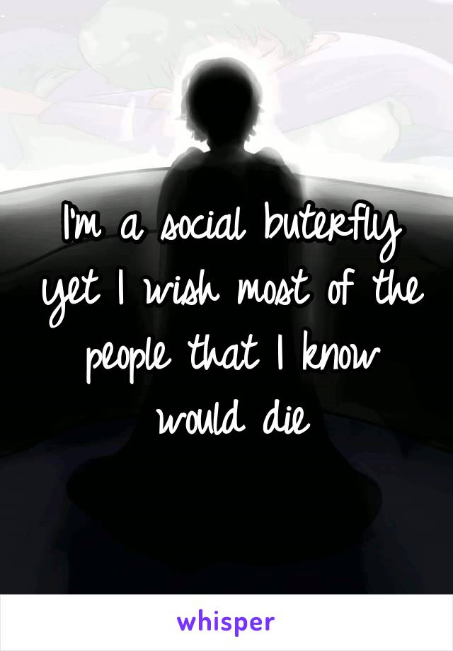 I'm a social buterfly yet I wish most of the people that I know would die