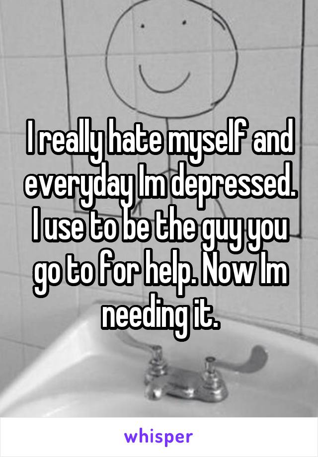 I really hate myself and everyday Im depressed. I use to be the guy you go to for help. Now Im needing it.