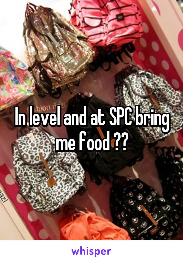 In level and at SPC bring me food ??