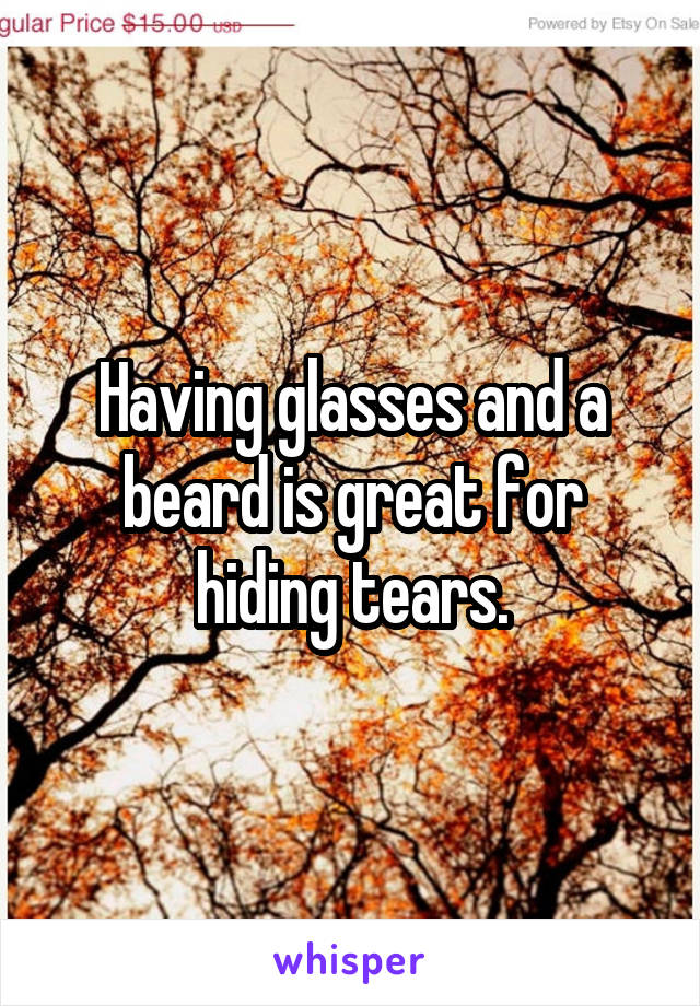 Having glasses and a beard is great for hiding tears.