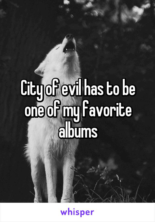 City of evil has to be one of my favorite albums