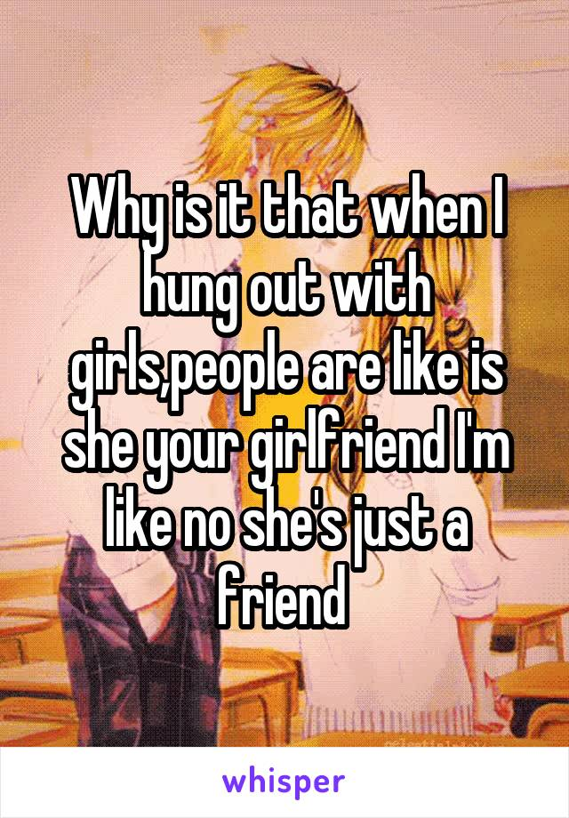 Why is it that when I hung out with girls,people are like is she your girlfriend I'm like no she's just a friend