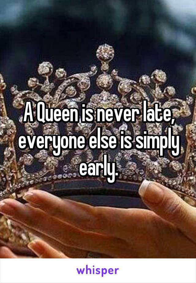 A Queen is never late, everyone else is simply early.