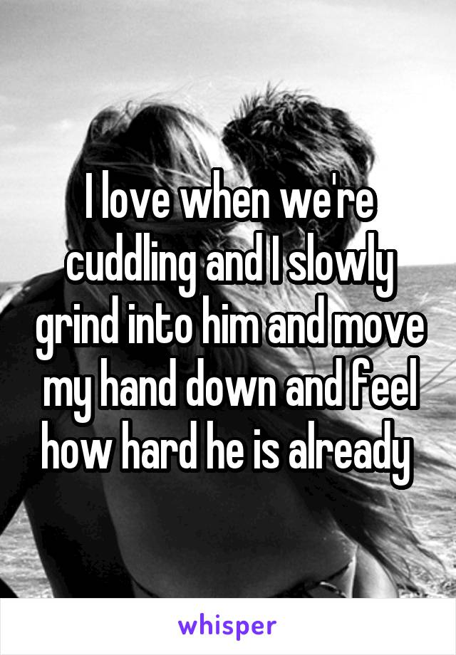I love when we're cuddling and I slowly grind into him and move my hand down and feel how hard he is already