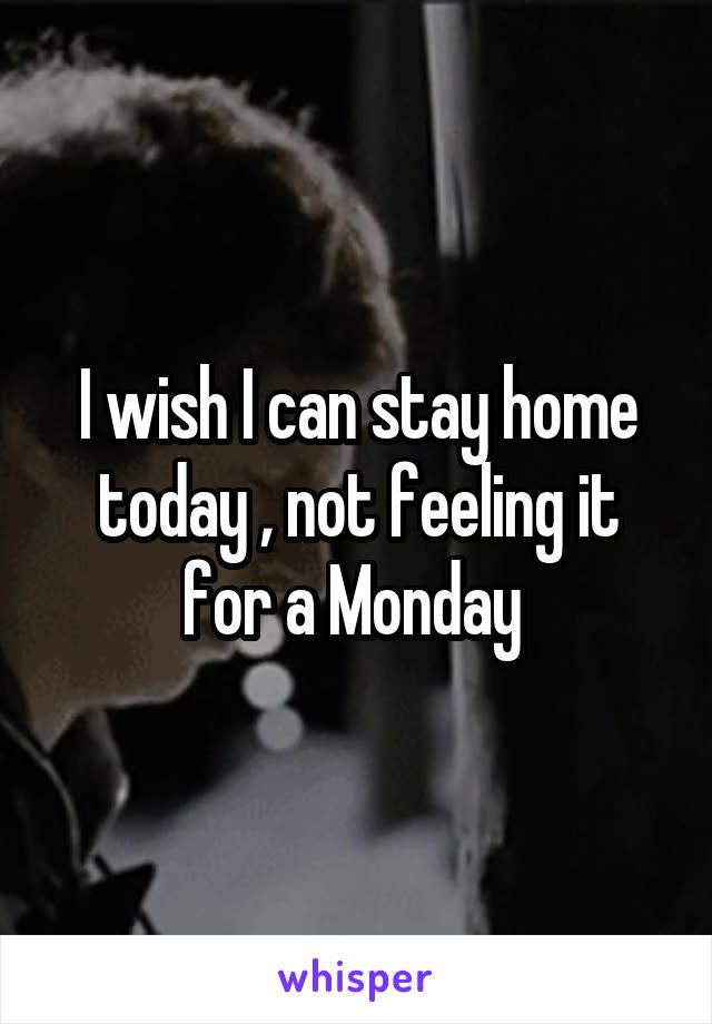 I wish I can stay home today , not feeling it for a Monday