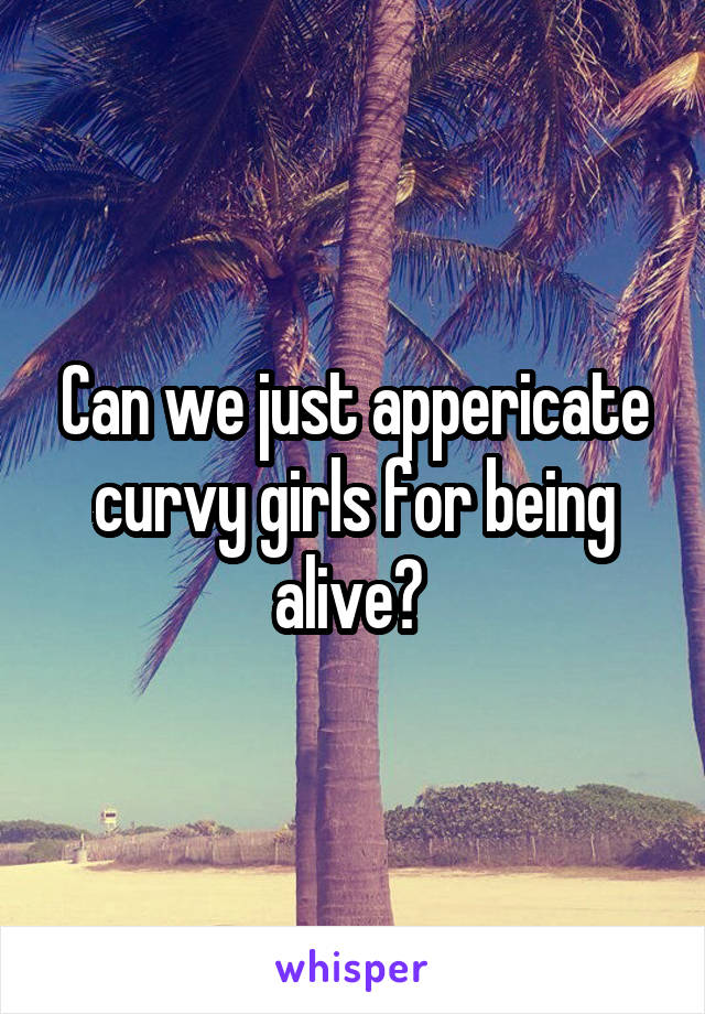 Can we just appericate curvy girls for being alive?
