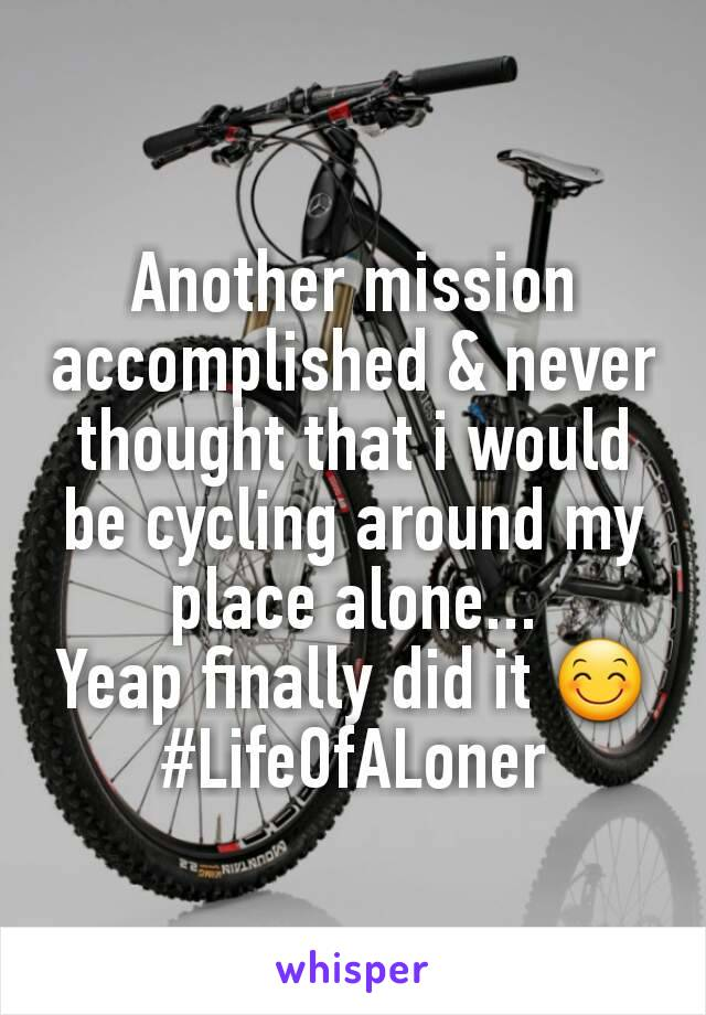 Another mission accomplished & never thought that i would be cycling around my place alone... Yeap finally did it 😊 #LifeOfALoner