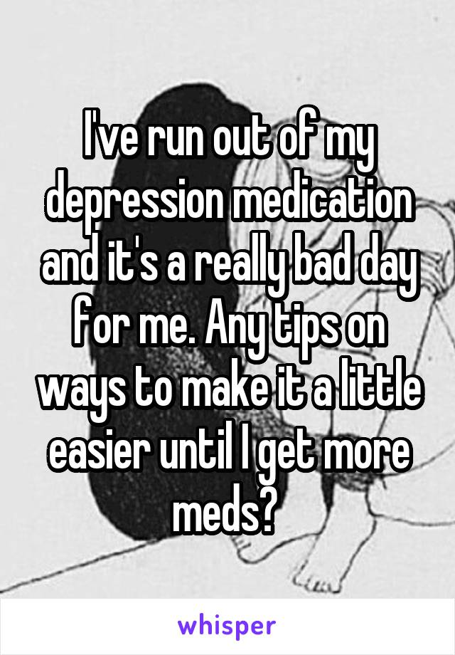 I've run out of my depression medication and it's a really bad day for me. Any tips on ways to make it a little easier until I get more meds?