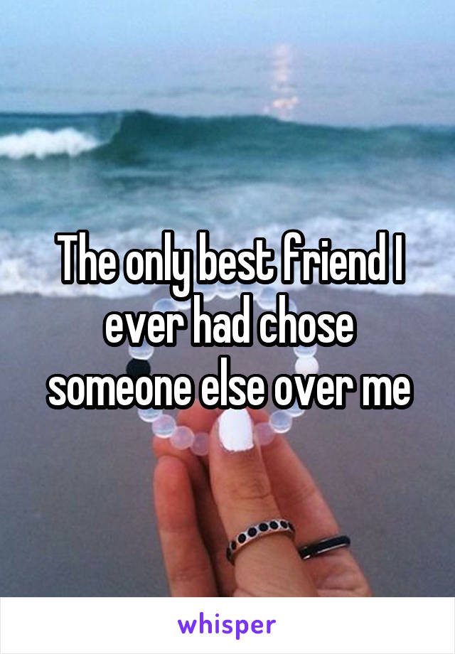 The only best friend I ever had chose someone else over me