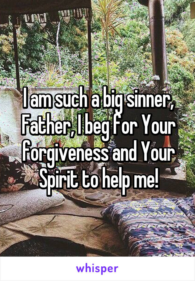 I am such a big sinner, Father, I beg for Your forgiveness and Your Spirit to help me!