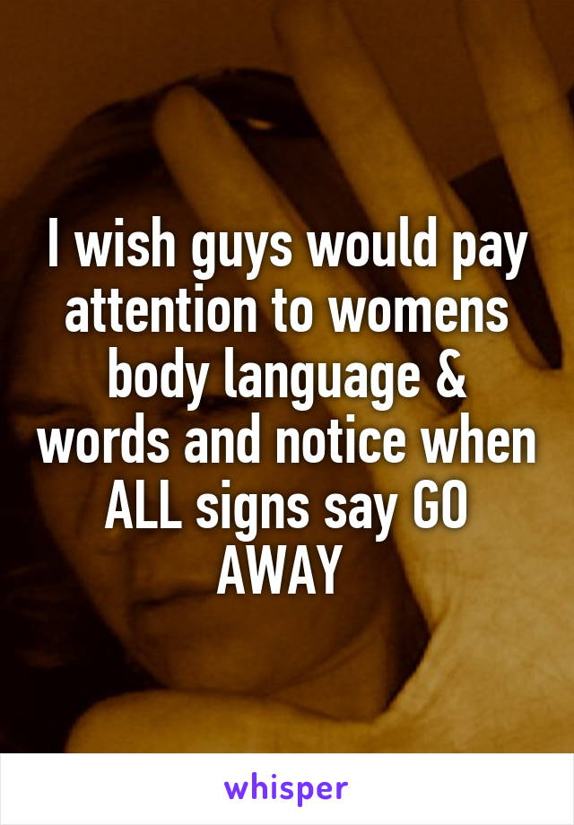 I wish guys would pay attention to womens body language & words and notice when ALL signs say GO AWAY