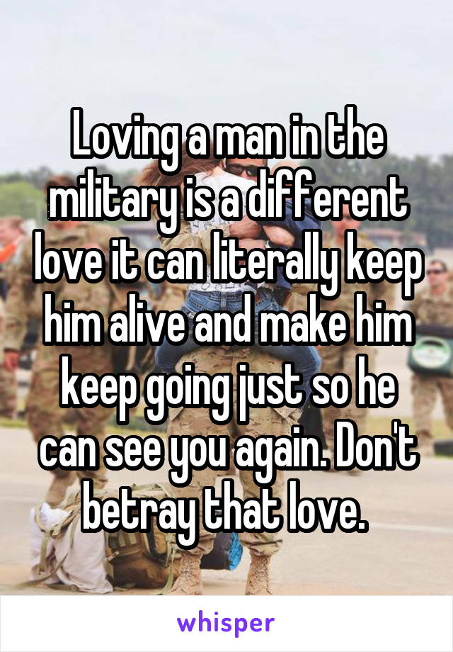 Loving a man in the military is a different love it can literally keep him alive and make him keep going just so he can see you again. Don't betray that love.