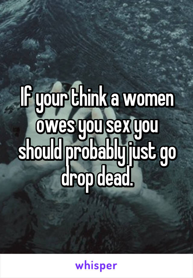 If your think a women owes you sex you should probably just go drop dead.