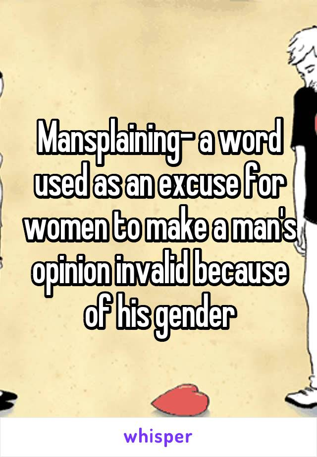 Mansplaining- a word used as an excuse for women to make a man's opinion invalid because of his gender