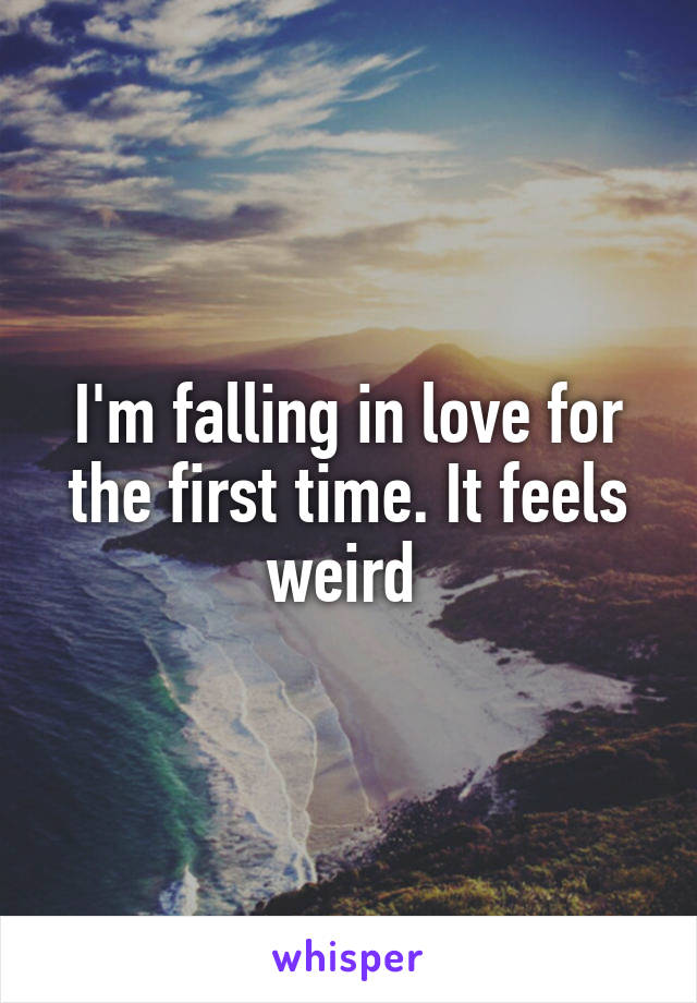 I'm falling in love for the first time. It feels weird