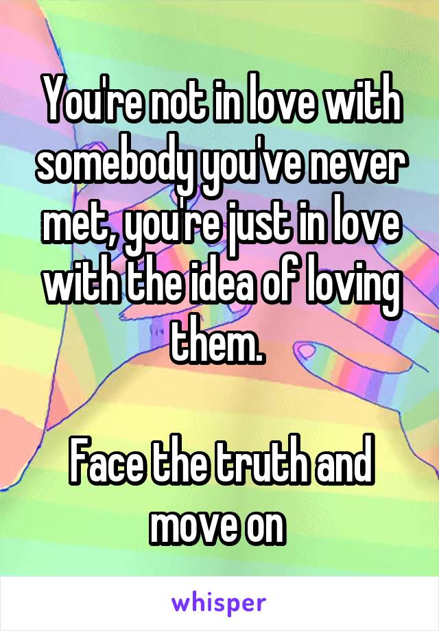 You're not in love with somebody you've never met, you're just in love with the idea of loving them.   Face the truth and move on