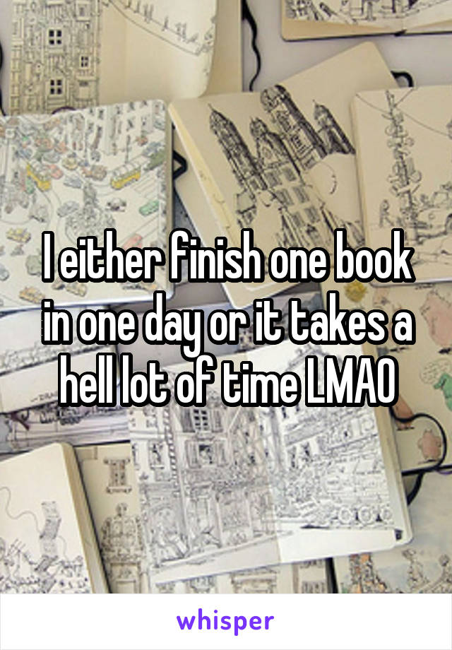 I either finish one book in one day or it takes a hell lot of time LMAO