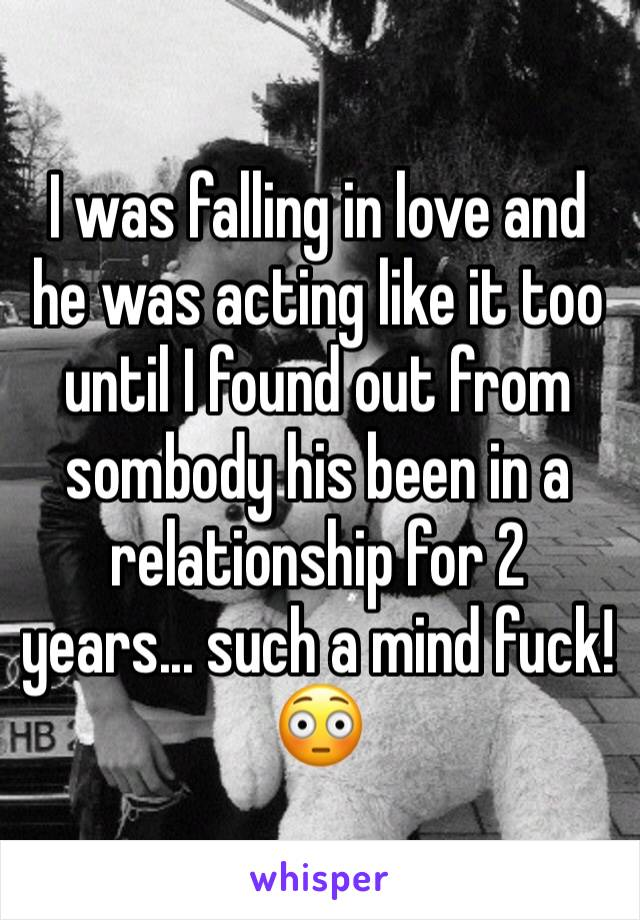 I was falling in love and he was acting like it too until I found out from sombody his been in a relationship for 2 years... such a mind fuck!😳