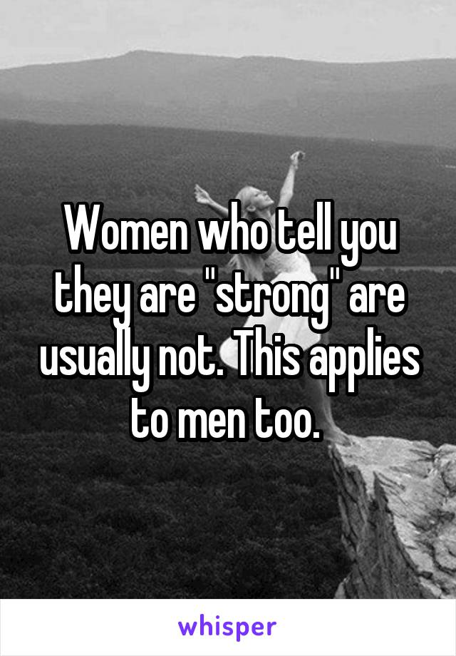 "Women who tell you they are ""strong"" are usually not. This applies to men too."