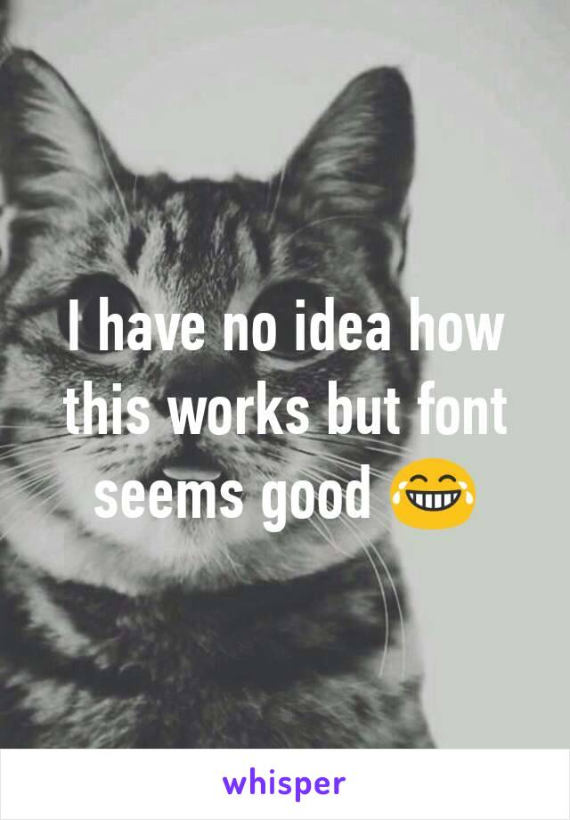 I have no idea how this works but font seems good 😂